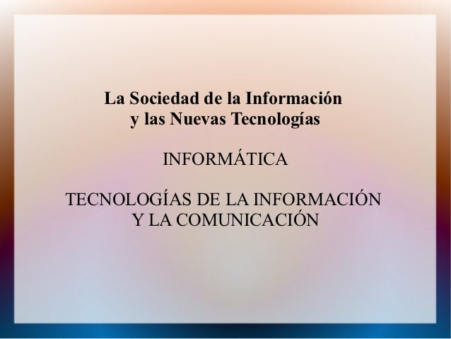 La Sociedad de la Información      y las Nuevas Tecnologías          INFORMÁTICATECNOLOGÍAS DE LA INFORMACIÓN      Y LA CO...