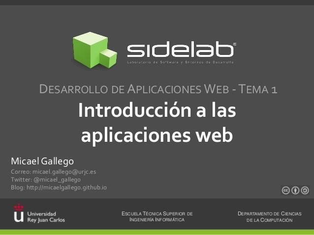 DESARROLLO DE APLICACIONES WEB - TEMA 1  Introducción a las aplicaciones web Micael Gallego Correo: micael.gallego@urjc.es...