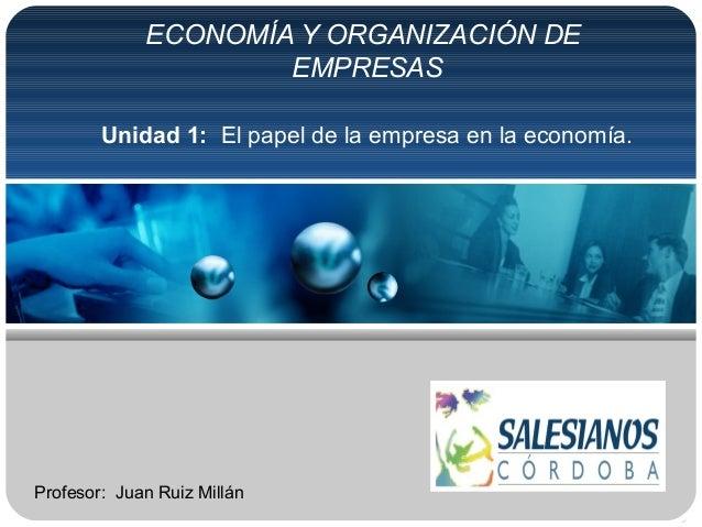 ECONOMÍA Y ORGANIZACIÓN DEEMPRESASUnidad 1: El papel de la empresa en la economía.Profesor: Juan Ruiz Millán