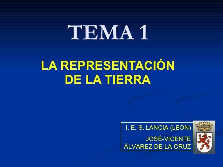 TEMA 1 LA REPRESENTACIÓN DE LA TIERRA I. E. S. LANCIA (LEÓN) JOSÉ-VICENTE ÁLVAREZ DE LA CRUZ