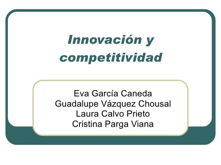 Innovación y competitividad Eva García Caneda Guadalupe Vázquez Chousal Laura Calvo Prieto Cristina Parga Viana