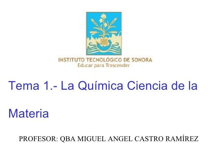 Tema  1.- La Química Ciencia de la Materia PROFESOR: QBA MIGUEL ANGEL CASTRO RAMÍREZ