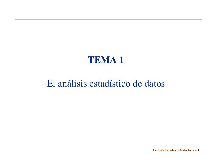 TEMA 1El análisis estadístico de datos                            Probabilidades y Estadística I
