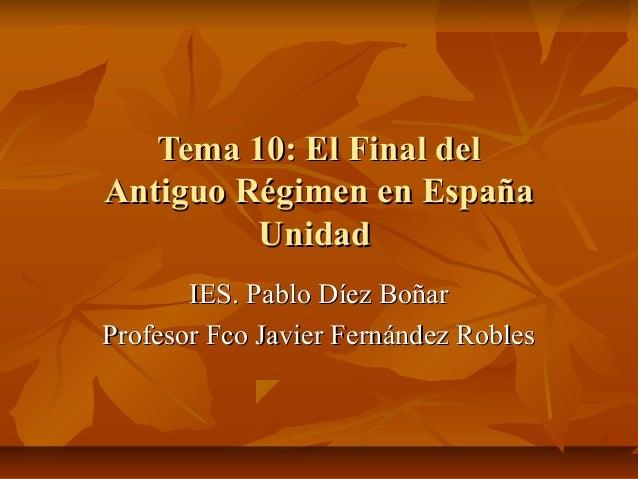 Tema 10: El Final delTema 10: El Final del Antiguo Régimen en EspañaAntiguo Régimen en España UnidadUnidad IES. Pablo Díez...