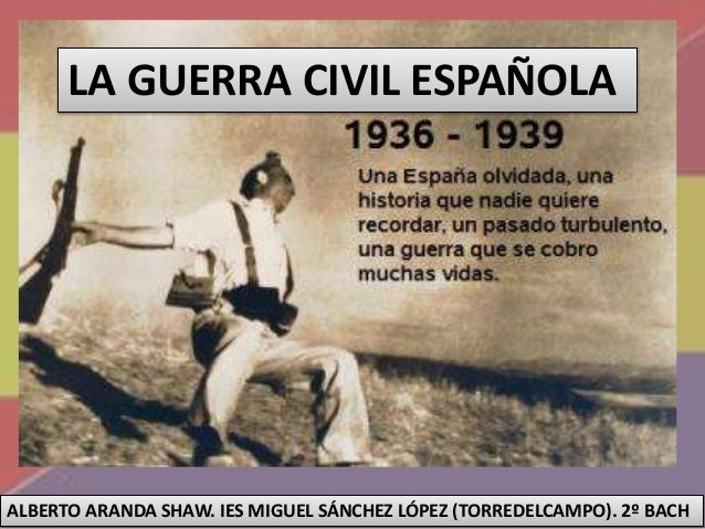 LA GUERRA CIVIL ESPAÑOLA ALBERTO ARANDA SHAW. IES MIGUEL SÁNCHEZ LÓPEZ (TORREDELCAMPO). 2º BACH