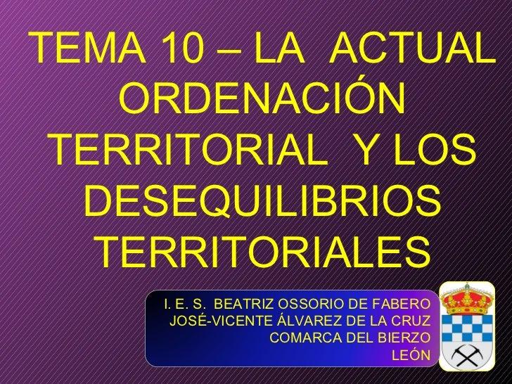 TEMA 10 – LA  ACTUAL ORDENACIÓN TERRITORIAL  Y LOS DESEQUILIBRIOS TERRITORIALES I. E. S.  BEATRIZ OSSORIO DE FABERO JOSÉ-V...