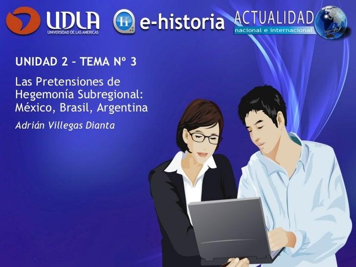 UNIDAD 2 – TEMA Nº 3 Las Pretensiones de Hegemonía Subregional: México, Brasil, Argentina Adrián Villegas Dianta
