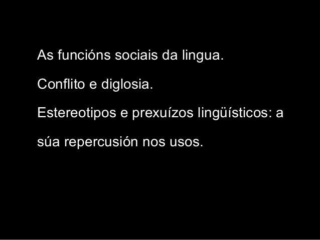 As funcións sociais da lingua. Conflito e diglosia. Estereotipos e prexuízos lingüísticos: a súa repercusión nos usos.