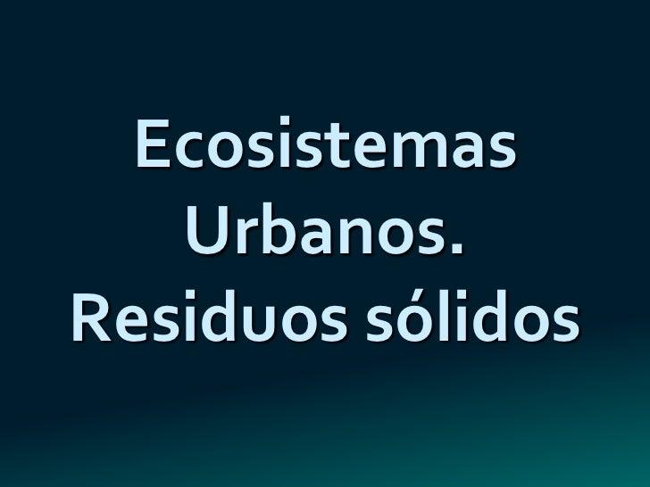 Ecosistemas   Urbanos.Residuos sólidos