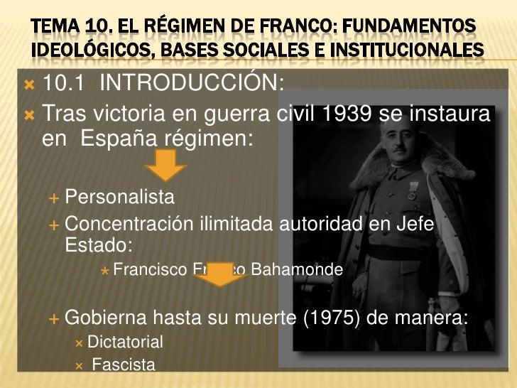 Tema 10. EL RÉGIMEN DE FRANCO: FUNDAMENTOS IDEOLÓGICOS, BASES SOCIALES E INSTITUCIONALES<br />10.1  INTRODUCCIÓN:<br />Tra...