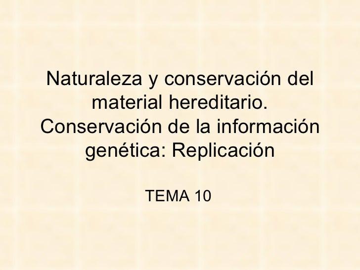 Naturaleza y conservación del     material hereditario.Conservación de la información    genética: Replicación           T...