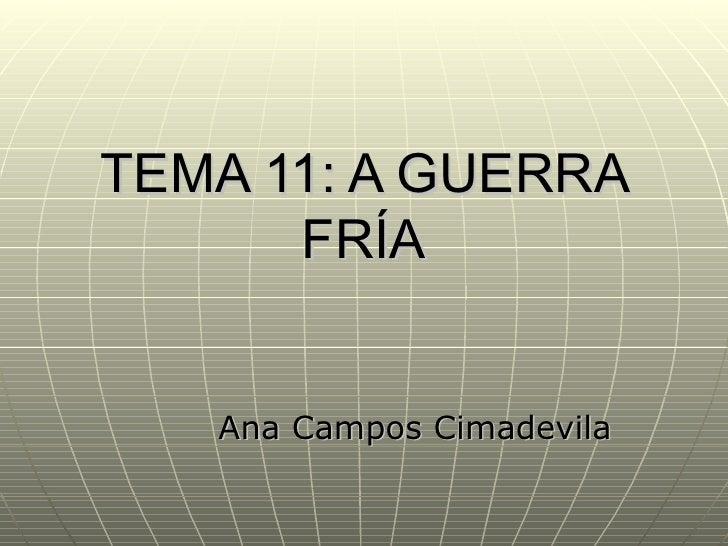 TEMA 11: A GUERRA      FRÍA   Ana Campos Cimadevila