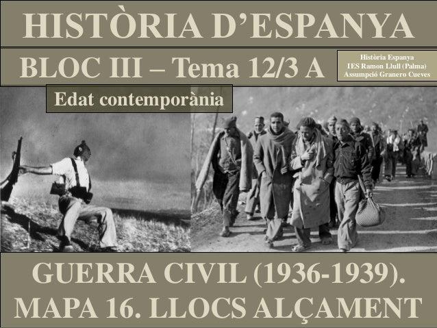GUERRA CIVIL (1936-1939). MAPA 16. LLOCS ALÇAMENT HISTÒRIA D'ESPANYA BLOC III – Tema 12/3 A Història Espanya IES Ramon Llu...
