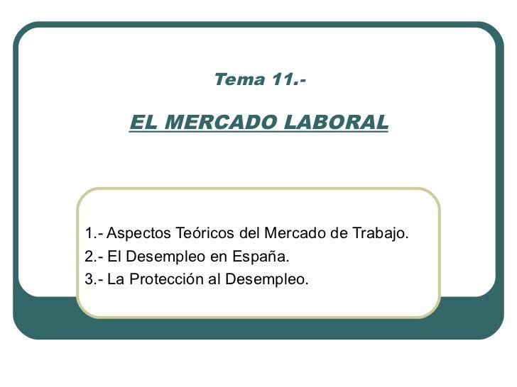 Tema 11.-      EL MERCADO LABORAL1.- Aspectos Teóricos del Mercado de Trabajo.2.- El Desempleo en España.3.- La Protección...