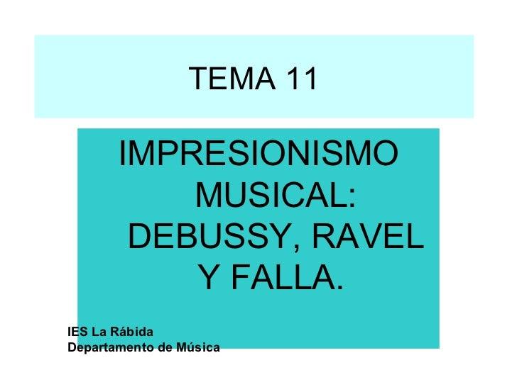 TEMA 11 IMPRESIONISMO MUSICAL: DEBUSSY, RAVEL Y FALLA.  IES La Rábida Departamento de Música