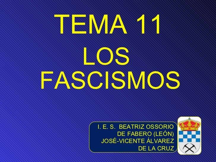 TEMA 11 <ul><li>LOS FASCISMOS </li></ul>I. E. S.  BEATRIZ OSSORIO DE FABERO (LEÓN) JOSÉ-VICENTE ÁLVAREZ DE LA CRUZ