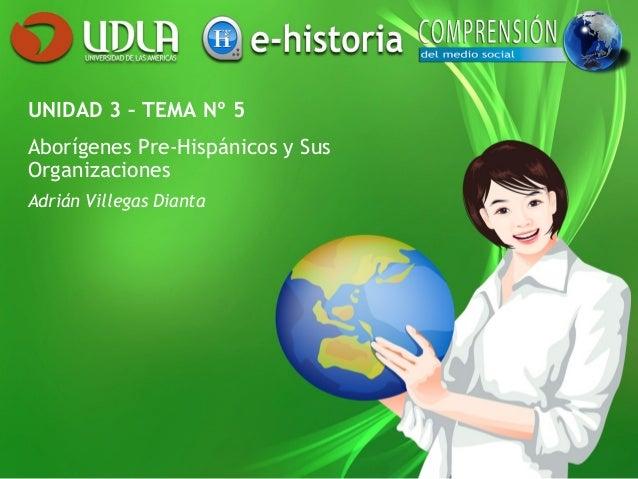 UNIDAD 3 – TEMA Nº 5 Aborígenes Pre-Hispánicos y Sus Organizaciones Adrián Villegas Dianta