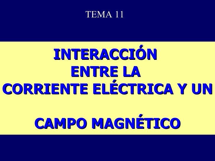 INTERACCIÓN  ENTRE LA  CORRIENTE ELÉCTRICA Y UN  CAMPO MAGNÉTICO TEMA 11