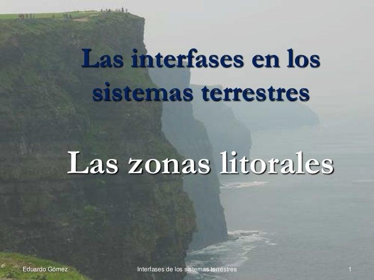Las interfases en los                 sistemas terrestres            Las zonas litoralesEduardo Gómez       Interfases de ...