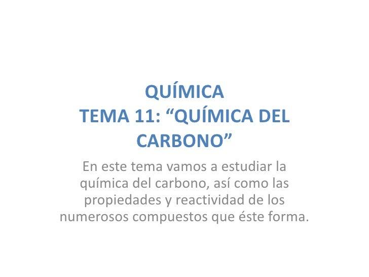 """QUÍMICA  TEMA 11: """"QUÍMICA DEL       CARBONO""""   En este tema vamos a estudiar la  química del carbono, así como las   prop..."""