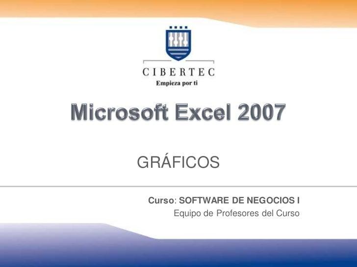 Microsoft Excel 2007<br />GRÁFICOS<br />Curso: SOFTWARE DE NEGOCIOS I<br />Equipo de Profesores del Curso<br />