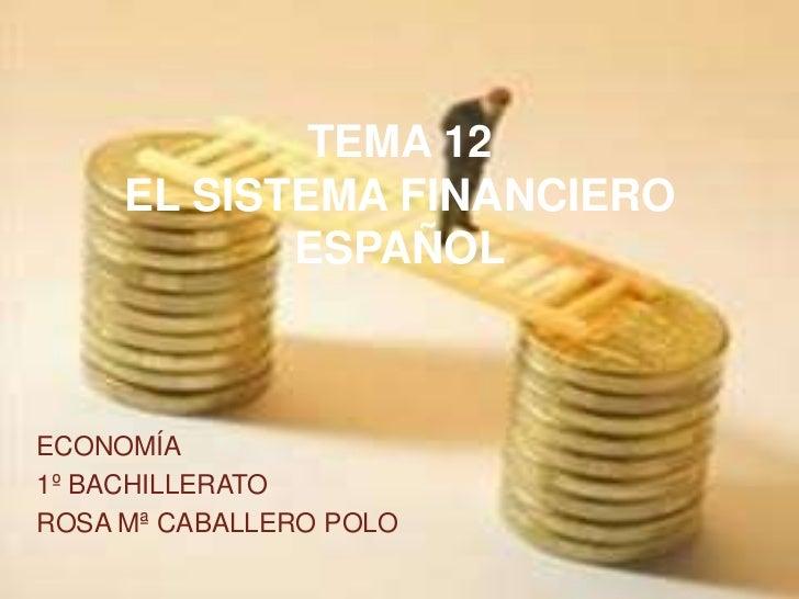 TEMA 12     EL SISTEMA FINANCIERO            ESPAÑOLECONOMÍA1º BACHILLERATOROSA Mª CABALLERO POLO