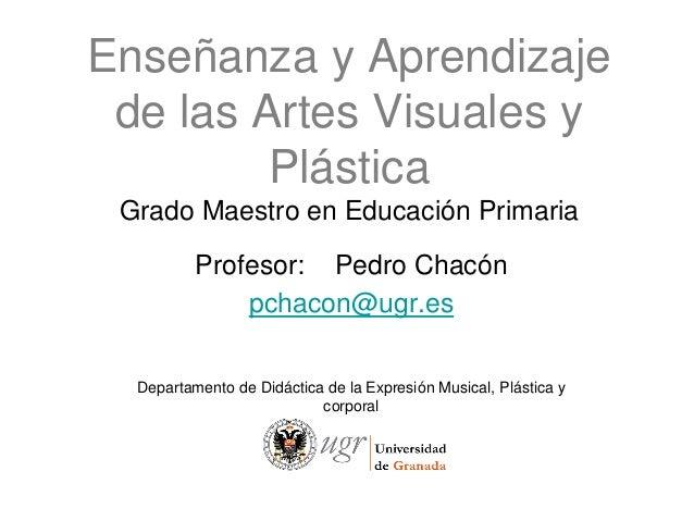Enseñanza y Aprendizaje de las Artes Visuales y         Plástica Grado Maestro en Educación Primaria          Profesor: Pe...