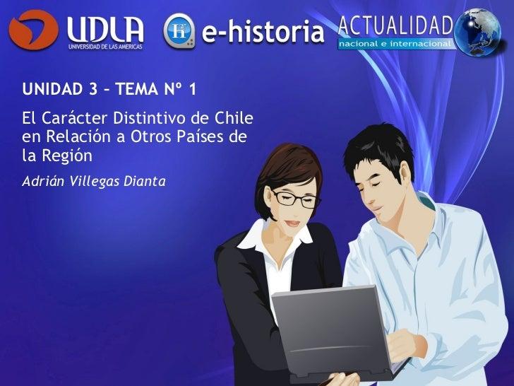 UNIDAD 3 – TEMA Nº 1 El Carácter Distintivo de Chile en Relación a Otros Países de la Región Adrián Villegas Dianta
