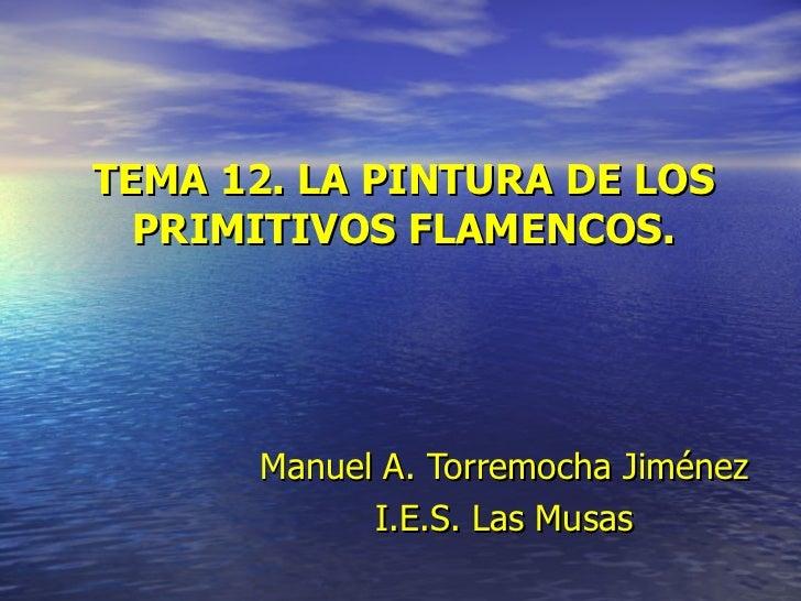 TEMA 12. LA PINTURA DE LOS PRIMITIVOS FLAMENCOS. Manuel   A. Torremocha Jiménez I.E.S. Las Musas