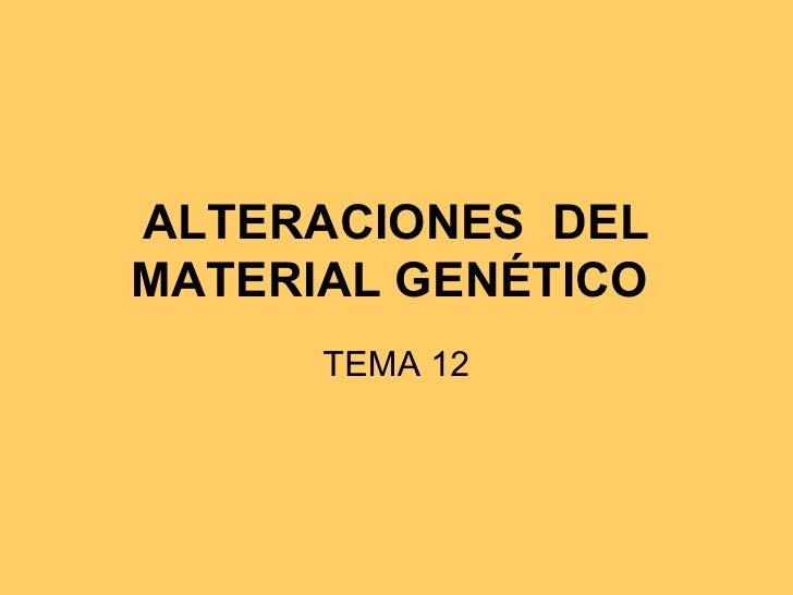 ALTERACIONES DELMATERIAL GENÉTICO      TEMA 12
