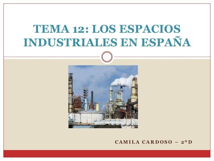 TEMA 12: LOS ESPACIOSINDUSTRIALES EN ESPAÑA            CAMILA CARDOSO – 2ºD