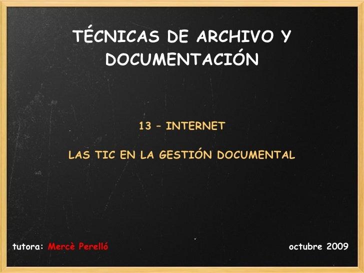TÉCNICAS DE ARCHIVO Y DOCUMENTACIÓN <ul><li>13 – INTERNET </li></ul><ul><li>LAS TIC EN LA GESTIÓN DOCUMENTAL </li></ul><ul...