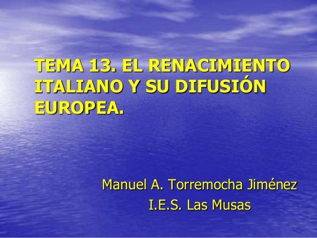 TEMA 13. EL RENACIMIENTO ITALIANO Y SU DIFUSIÓN EUROPEA.  Manuel A. Torremocha Jiménez I.E.S. Las Musas