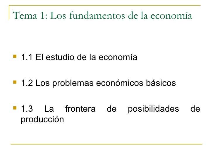 Tema 1: Los fundamentos de la economía <ul><li>1.1 El estudio de la economía </li></ul><ul><li>1.2 Los problemas económico...