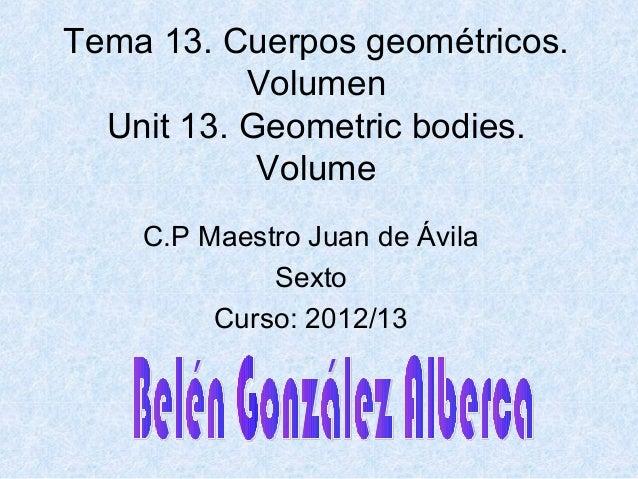 Tema 13. Cuerpos geométricos.VolumenUnit 13. Geometric bodies.VolumeC.P Maestro Juan de ÁvilaSextoCurso: 2012/13