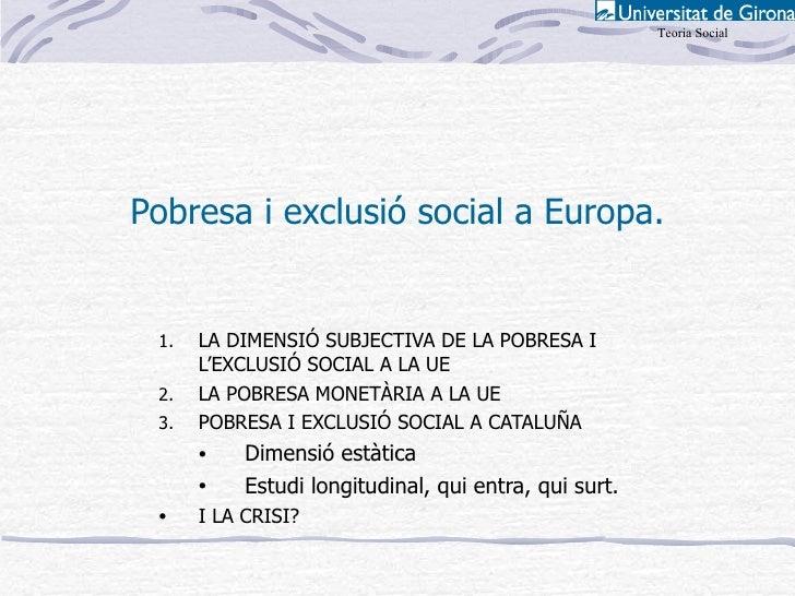 Teoria Social     Pobresa i exclusió social a Europa.    1.   LA DIMENSIÓ SUBJECTIVA DE LA POBRESA I       L'EXCLUSIÓ SOCI...