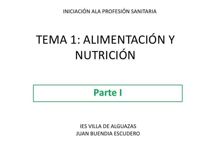 INICIACIÓN ALA PROFESIÓN SANITARIA<br />TEMA 1: ALIMENTACIÓN Y NUTRICIÓN<br />Parte I<br />IES VILLA DE ALGUAZAS<br />JUAN...