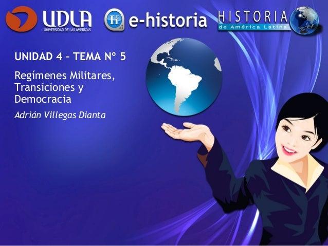 UNIDAD 4 – TEMA Nº 5Regímenes Militares,Transiciones yDemocraciaAdrián Villegas Dianta
