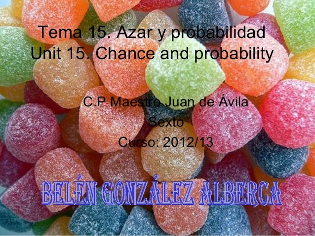 Tema 15. Azar y probabilidadUnit 15. Chance and probabilityC.P Maestro Juan de ÁvilaSextoCurso: 2012/13