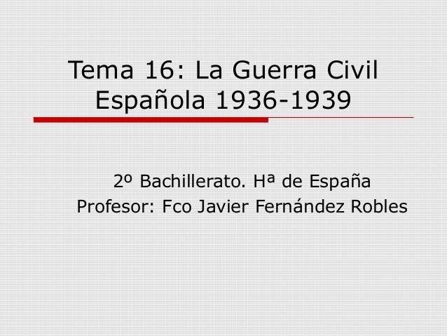 Tema 16: La Guerra CivilEspañola 1936-19392º Bachillerato. Hª de EspañaProfesor: Fco Javier Fernández Robles