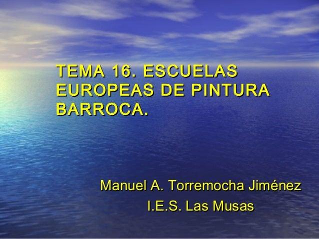 TEMA 16. ESCUELASTEMA 16. ESCUELASEUROPEAS DE PINTURAEUROPEAS DE PINTURABARROCA.BARROCA.ManuelManuel A. Torremocha Jiménez...