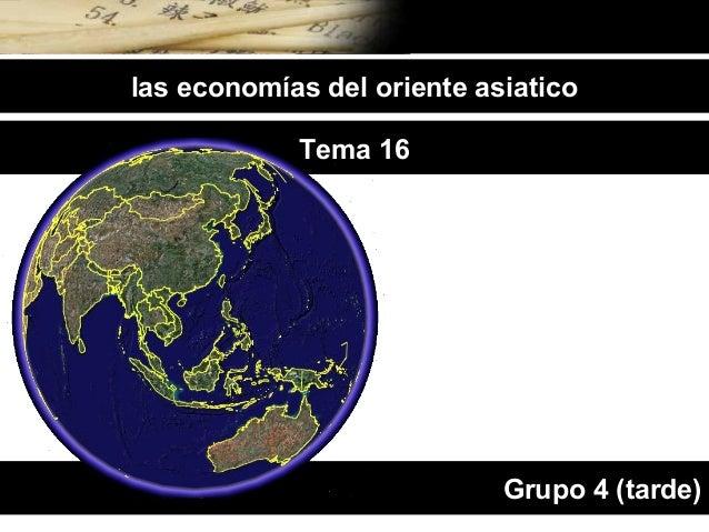 las economías del oriente asiatico            Tema 16                            Grupo 4 (tarde)
