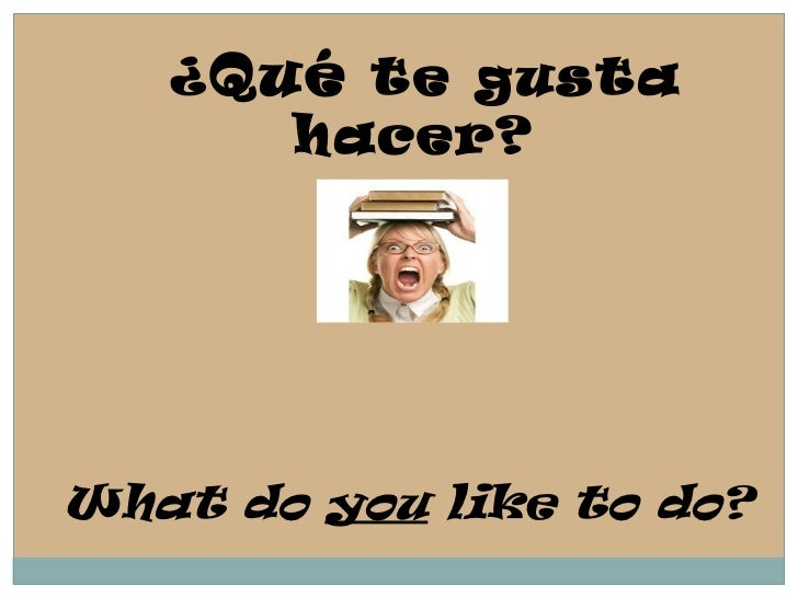 ¿ Qué  te gusta hacer?  What do  you  like to do?
