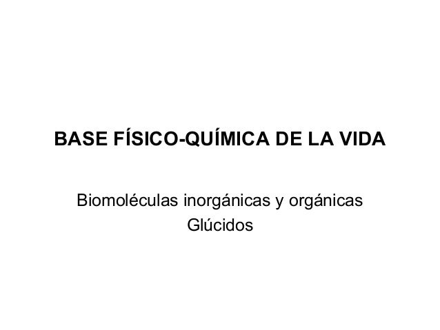 BASE FÍSICO-QUÍMICA DE LA VIDA Biomoléculas inorgánicas y orgánicas Glúcidos