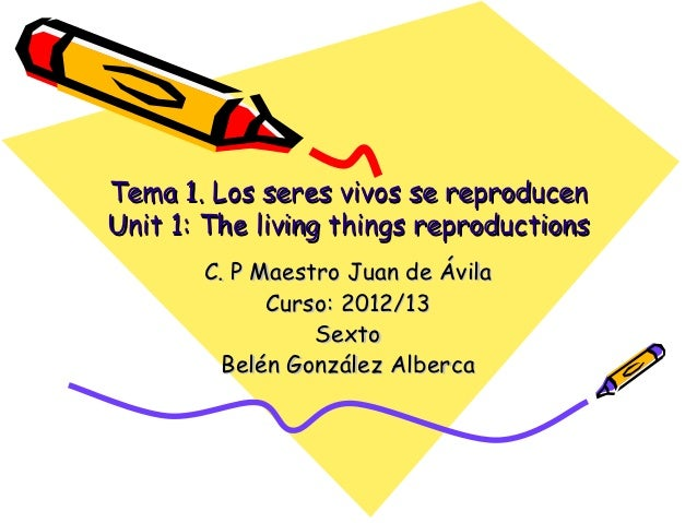 Tema 1. Los seres vivos se reproducenUnit 1: The living things reproductions       C. P Maestro Juan de Ávila             ...