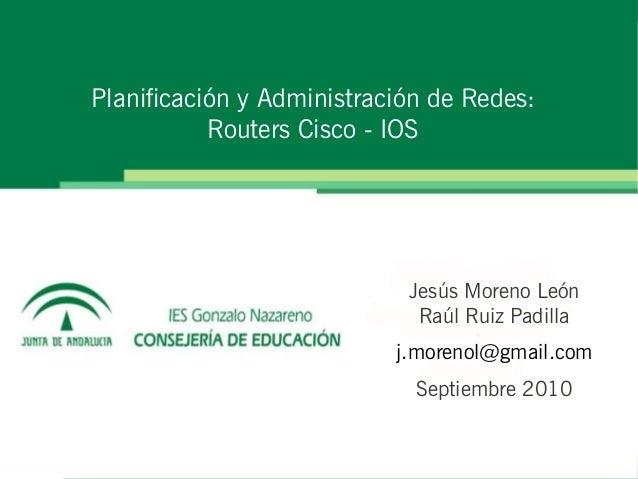 Planificación y Administración de Redes: Routers Cisco - IOS Jesús Moreno León Raúl Ruiz Padilla j.morenol@gmail.com Septi...