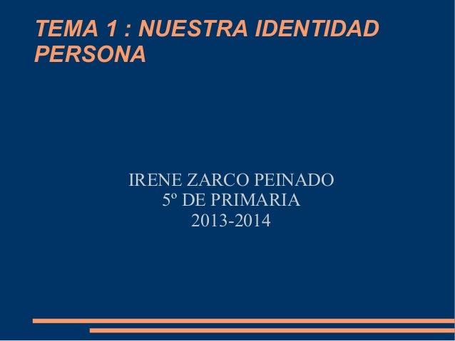 TEMA 1 : NUESTRA IDENTIDAD PERSONA  IRENE ZARCO PEINADO 5º DE PRIMARIA 2013-2014
