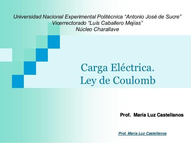 """Carga Eléctrica.Ley de CoulombProf. María Luz CastellanosUniversidad Nacional Experimental Politécnica """"Antonio José de Su..."""