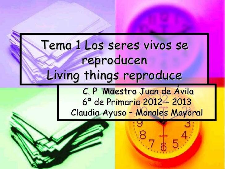Tema 1 Los seres vivos se        reproducen Living things reproduce        C. P Maestro Juan de Ávila        6º de Primari...