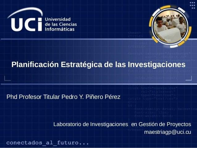 Laboratorio de Investigaciones en Gestión de Proyectos maestriagp@uci.cu Phd Profesor Titular Pedro Y. Piñero Pérez Planif...